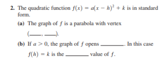 2. The quadratic function f(x) = a(x – h)² + k is in standard form. (a) The graph of ƒ is a parabola with vertex (b) If a >0, the graph of f opens In this case f(h) = k is the value of f.