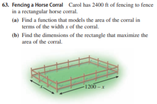 63. Fencing a Horse Corral Carol has 2400 ft of fencing to fence in a rectangular horse corral. (a) Find a function that models the area of the corral in terms of the width x of the corral. (b) Find the dimensions of the rectangle that maximize the area of the corral. 1200-x
