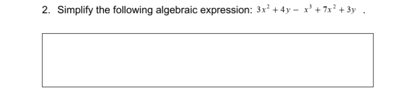 2. Simplify the following algebraic expression: 3x² + 4y – x' + 7x² + 3y