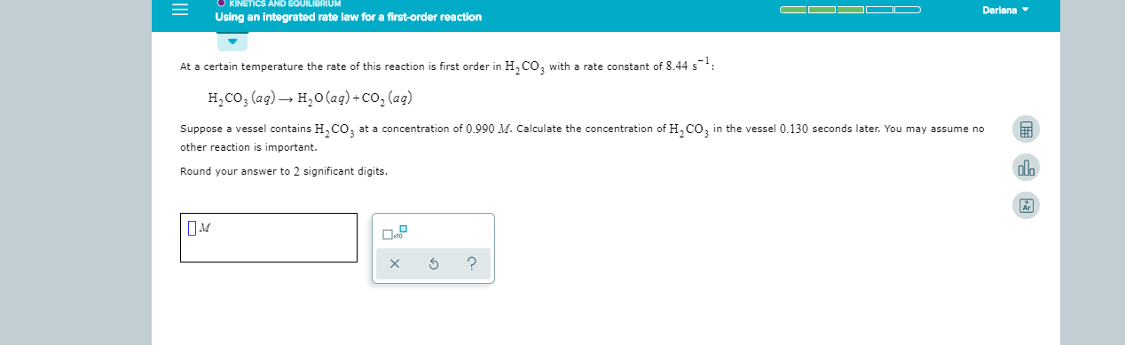 KINETICS AND EQUILIBRIUM Dariana Using an integrated rate law for a first-order reaction At a certain temperature the rate of this reaction is first order in H CO, with a rate constant of 8 44 s H2CO3 (ag) H2O(aq)+Co, (aq) Suppose a vessel contains H,CO at a concentration of 0.990 M. Calculate the concentration of HCO3 in the vessel 0.130 seconds later. You may assume no other reaction is important. Round your answer to 2 significant digits. Ar ? X