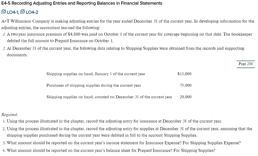 E4-5 Recording Adjusting Entries and Reporting Balances in Financial Statements LO4-1, LO4-2 A+T Williamson Company is making adjusting entries for the year ended December 31 of the current year. In developing information for the adjusting entries, the accountant learned the following: 1. A two-year insurance premium of $4,800 was paid on October 1 of the current year for coverage beginning on that date. The bookkeeper debited the full amount to Prepaid Insurance on October 1 2 At December 31 of the current year, the following data relating to Shipping Supplies were obtained from the records and supporting documents Page 208 Shipping supplies on hand, January 1 of the current year $13,000 Purchases of shipping supplies during the current year 75,000 Shipping supplies on hand, counted on December 31 of the current year 20,000 Required 1. Using the process illustrated in the chapter, record the adjusting entry for insurance at December 31 of the current year 2. Using the process illustrated in the chapter, record the adjusting entry for supplies at December 31 of the current year, assuming that the shipping supplies purchased during the current year were debited in full to the account Shipping Supplies 3. What amount should be reported on the current year's income statement for Insurance Expense? For Shipping Supplies Expense? 4. What amount should be reported on the current year's balance sheet for Prepaid Insurance? For Shipping Supplies?