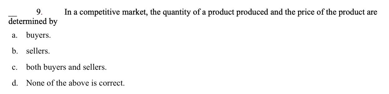 9. In a competitive market, the quantity of a product produced and the price of the product are determined by a. buyers b. sellers both buyers and sellers. C. None of the above is correct. d.