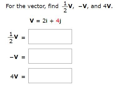 For the vector, findV, -V, and 4V. V 2i 4j 1v 2 -V = 4V=