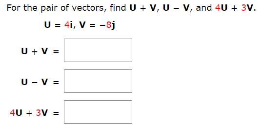 For the pair of vectors, find U + V, U - V, and 4U 3V. U 4i, V = -8j UV U V 4U3V