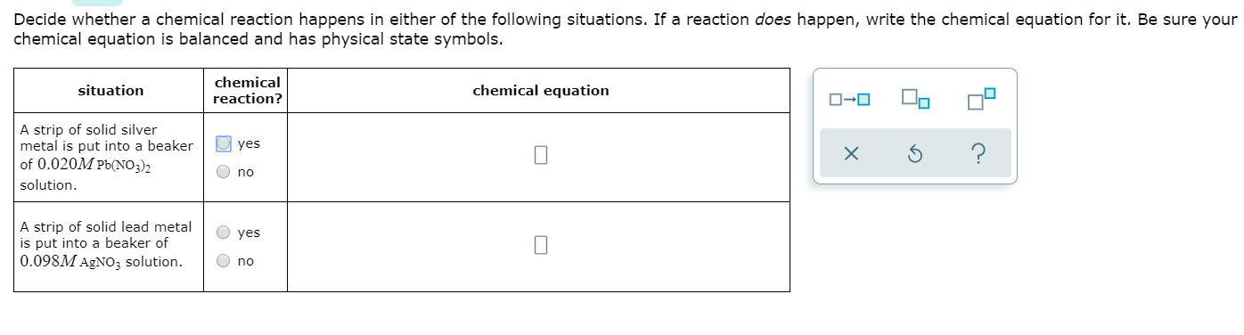 Decide whether a chemical reaction happens in either of the following situations. If a reaction does happen, write the chemical equation for it. Be sure your chemical equation is balanced and has physical state symbols. chemical reaction? chemical equation situation A strip of solid silver metal is put into a beaker of 0.020M Pb(NO3)2 solution yes no A strip of solid lead metal is put into a beaker of 0.098M AgNo3 solution. yes no