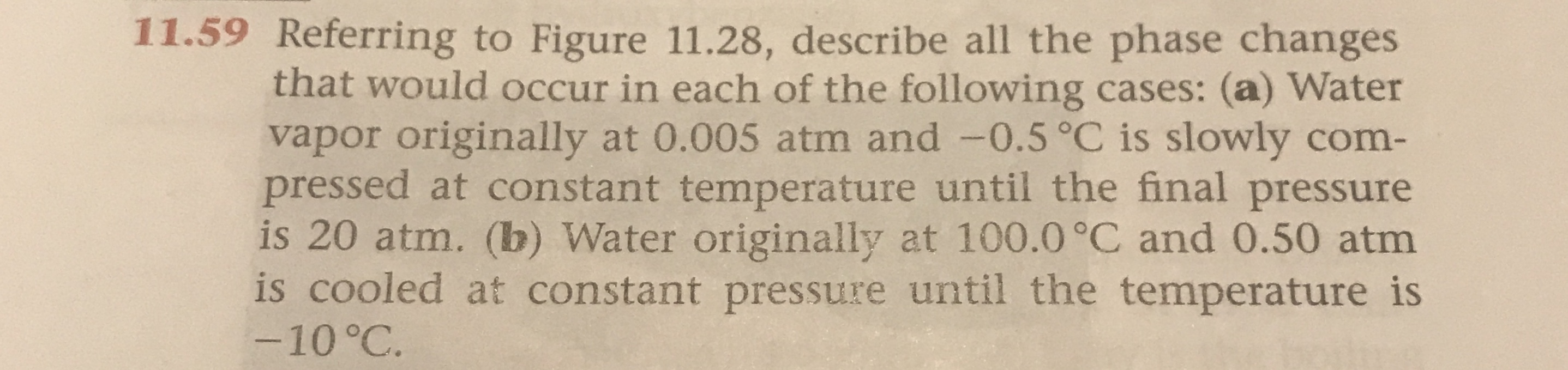 11.59 Referring to Figure 11.28, describe all the phase changes that would occur in each of the following cases: (a) Water vapor originally at 0.005 atm and -0.5°C is slowly com- pressed at constant temperature until the final pressure is 20 atm. (b) Water originally at 100.0 °C and 0.50 atm is cooled at constant pressure until the temperature is -10 °C.