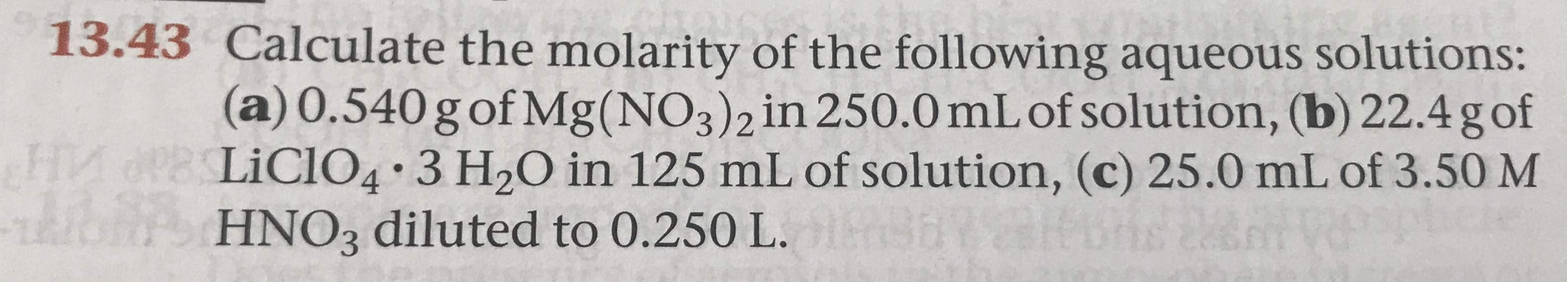 13.43 Calculate the molarity of the following aqueous solutions: (a) 0.540 g of Mg (NO3 ) 2 in 250.0 mL of solution, (b) 22.4 g of FHIA PLiCIO4 3 H20 in 125 mL of solution, (c) 25.0 mL of 3.50 M A HNO3 diluted to 0.250 L. s n