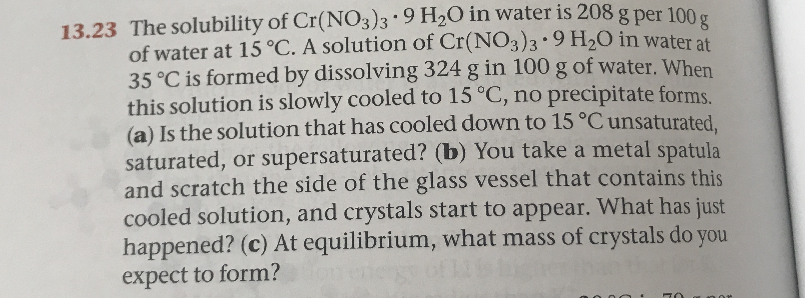 13.23 The solubility of Cr(NO3)3 . 9 H2O in water is 208g per 100 of water at 15 °C. A solution of Cr(NO3)3 * 9 H20 in water at 35°C is formed by dissolving 324 g in 100 g of water. When this solution is slowly cooled to 15 °C, no precipitate forms (a) Is the solution that has cooled down to 15 °C unsaturated saturated, or supersaturated? (b) You take a metal spatula and scratch the side of the glass vessel that contains this cooled solution, and crystals start to appear. What has just happened? (c) At equilibrium, what mass of crystals do you expect to form?
