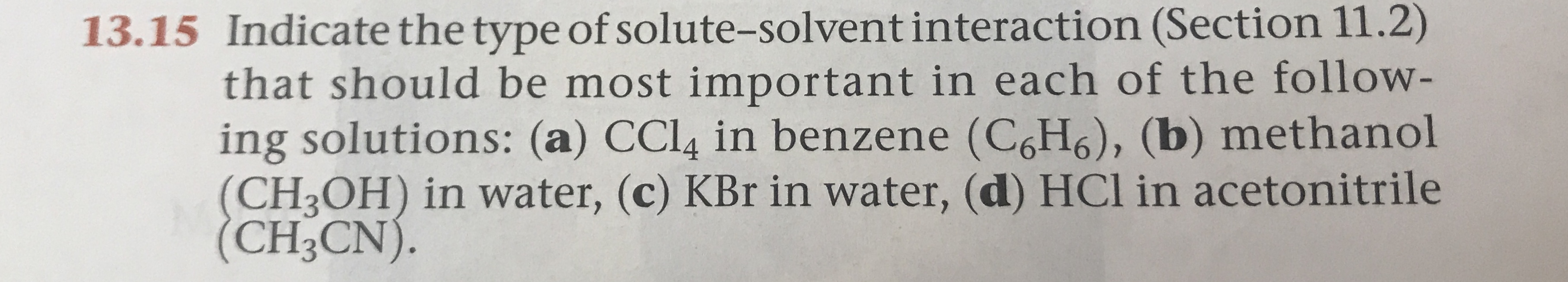Indicate the type of solute-solvent interaction (Section 11.2) that should be most important in each of the follow- ing solutions: (a) CCL4 in benzene (C6H6), (b) methanol (CH3OH) in water, (c) KBr in water, (d) HCl in acetonitrile (CH3CN). 13.15