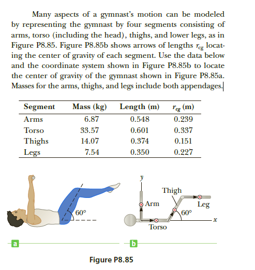 """Many aspects of a gymnast's motion can be modeled by representing the gymnast by four segments consisting of arms, torso (including the head), thighs, and lower legs, as in Figure P8.85. Figure P8.85b shows arrows of lengths reg locat- ing the center of gravity of each segment. Use the data below and the coordinate system shown in Figure P8.85b to locate the center of gravity of the gymnast shown in Figure P8.85a. Masses for the arms, thighs, and legs include both appendages. Mass (kg) """"eg (m) 0.239 Segment Length (m) 6.87 Arms 0.548 0.337 33.57 Torso 0.601 14.07 0.374 Thighs 0.151 0.227 7.54 Legs 0.350 Thigh O Arm Leg 60° 60° Torso Figure P8.85"""