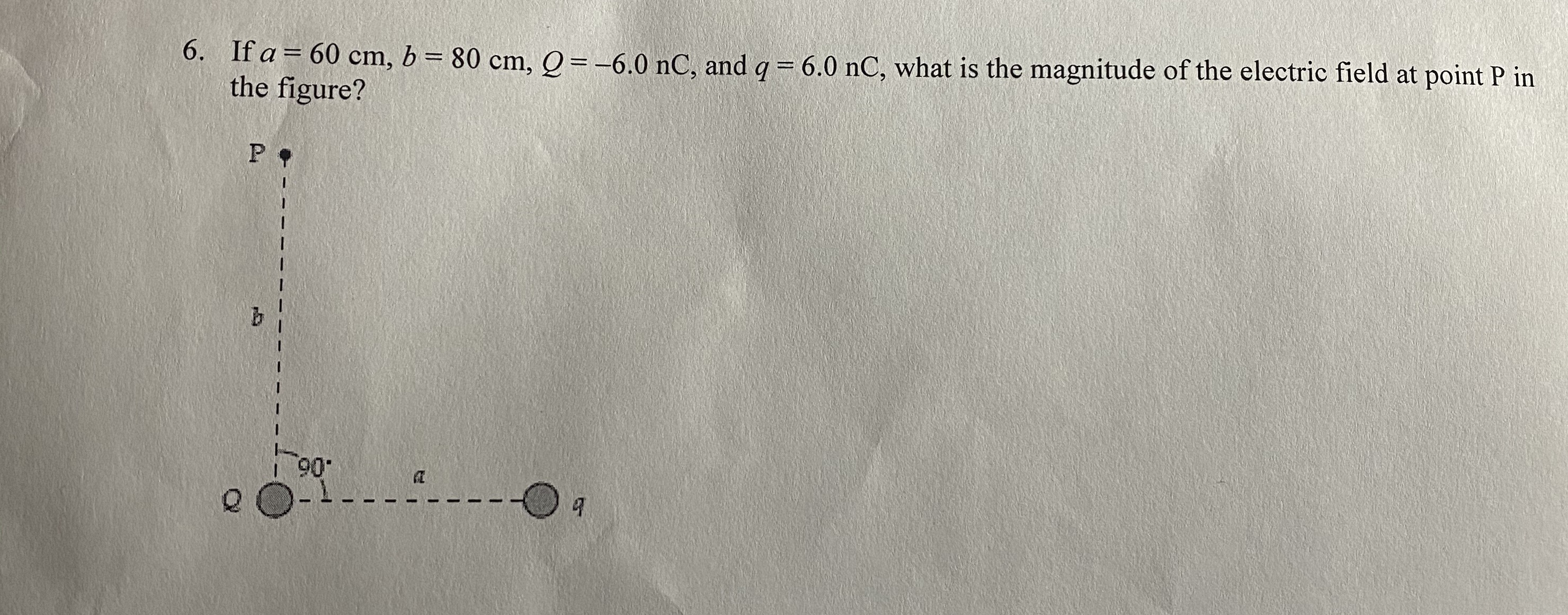 6. If a = 60 cm, 6 = 80 cm, Q = -6.0 nC, and q = 6.0 nC, what is the magnitude of the electric field at point P in the figure? %3D P 9