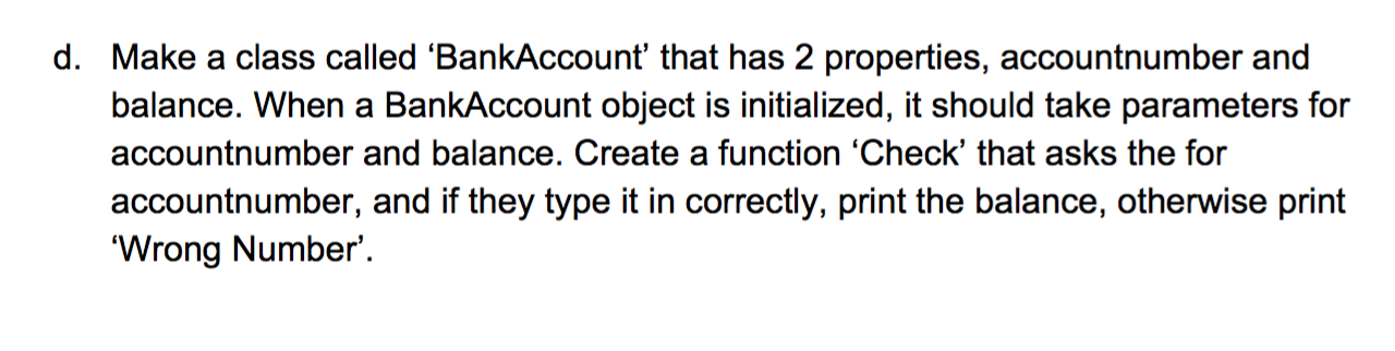 d. Make a class called 'BankAccount' that has 2 properties, accountnumber and balance. When a BankAccount object is initialized, it should take parameters for accountnumber and balance. Create a function 'Check' that asks the for accountnumber, and if they type it in correctly, print the balance, otherwise print 'Wrong Number'.