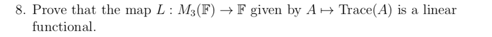 8. Prove that the map L: M3(F) → F given by A→ Trace(A) is a linear functional.