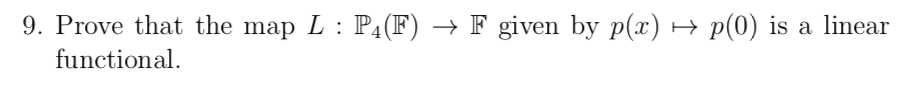 9. Prove that the map L: P4(F) → F given by p(x) → functional. p(0) is a linear