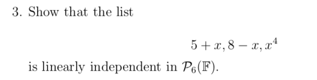 3. Show that the list 5+ x, 8 – x, x4 is linearly independent in P6(F).