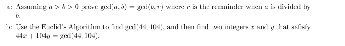 a: Assuming a > b > 0 prove gcd(a, b) = gcd(b, r) where r is the remainder when a is divided by b. b: Use the Euclid's Algorithm to find gcd(44, 104), and then find two integers æ and y that safisfy 44.x104y= gcd(44, 104)