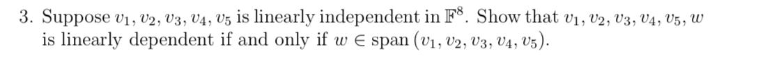 3. Suppose v1, V2, V3, V4, V5 is linearly independent in F°. Show that v1, v2, V3, V4, V5, W is linearly dependent if and only if w E span (v1, v2, V3, V4, V5).