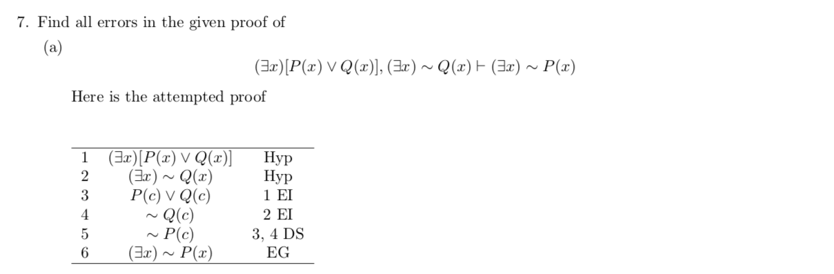 7. Find all errors in the given proof of (a) (Ear)P(r) V Q(), (Ear') ~Q(x) (Ia)~ P(x) Here is the attempted proof (ErP(x) V Q(r)] 2 Нур Нур 1 ΕΙ 2 ΕΙ 1 (Er)Q(x) P(c) V Q(e) Q(c) P(c) (Ear)~P(x) 3 4 3, 4 DS EG 6