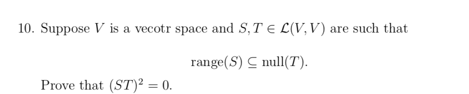 10. Suppose V is a vecotr space and S,T E L(V,V) are such that range(S) C null(T). Prove that (ST)² = 0. %3D
