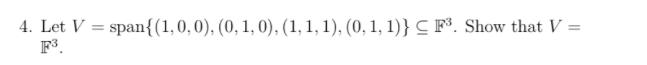 4. Let V = span{(1,0,0), (0, 1, 0), (1, 1, 1), (0, 1, 1)} F³. CF°. Show that V = %3D
