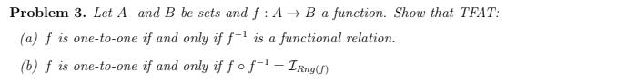 Problem 3. Let A and B be sets and f : A → B a function. Show that (a) f is one-to-one if and only if ƒ-' is a functional relation. (b) f is one-to-one if and only if fofl = IRng(f) TFAT: %3D