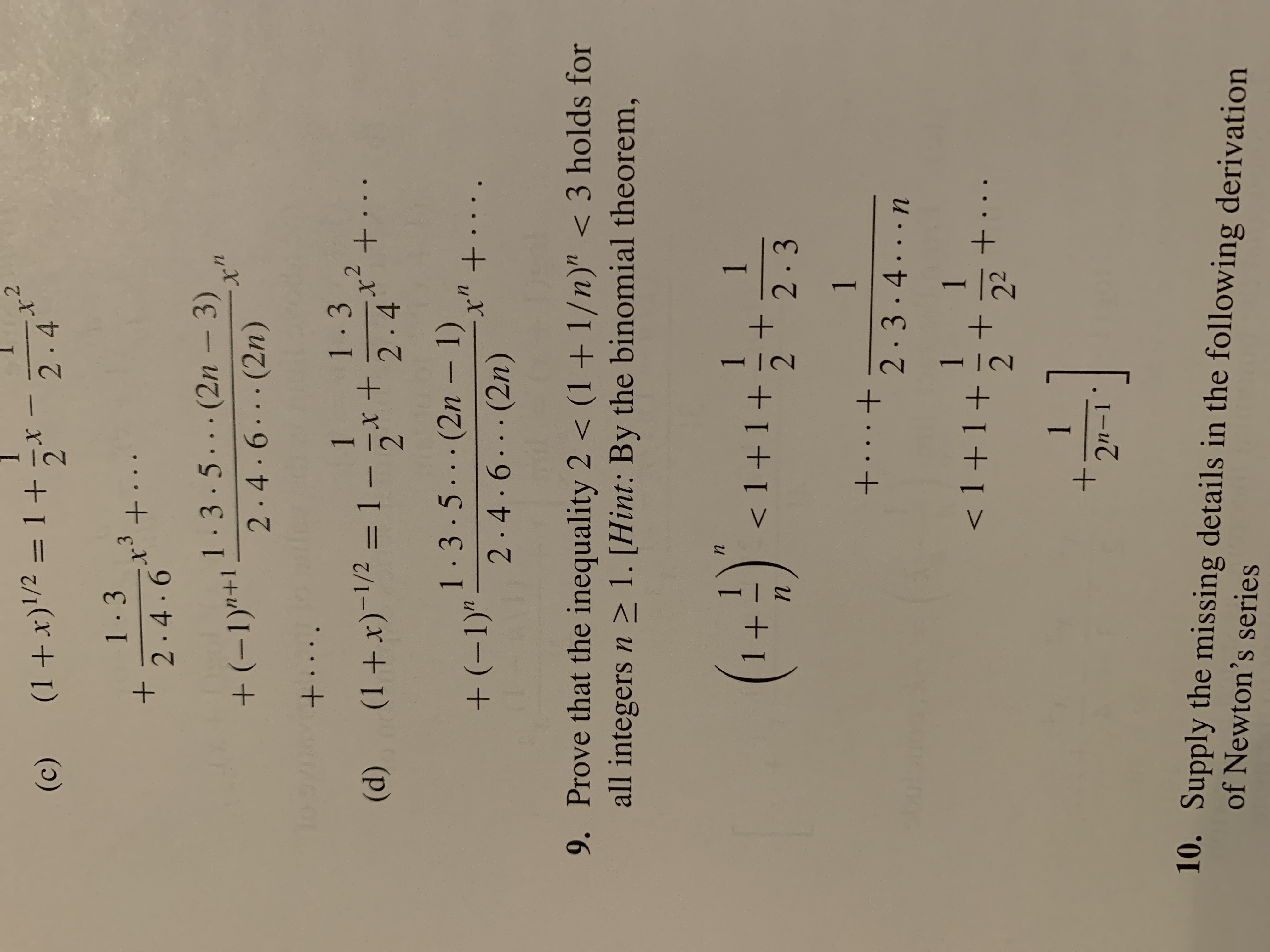 """2.4 (1+x)'/2 = 1 +5* (c) 1-3 3. +. 2.4.6 1-3.5...(2n – 3) +(-1)""""+1 2.4.6...(2n) To +.... 1-3 1 x²+ (1+x)-1/2 = 1 - x + 2.4 · · (d) %3D 1.3.5...(2n – 1) + (-1)"""" - .t. x"""" +.... 2.4.6...(2n) 9. Prove that the inequality 2 < (1+ 1/n)"""" < 3 holds for all integers n > 1. [Hint: By the binomial theorem, (1+)"""". 1 < 1+1+ 1 2.3 1 +...+ 2.3.4...n 1 < 1 +1+ 1 +.. 22 1. 2n-1 10. Supply the missing details in the following derivation of Newton's series"""