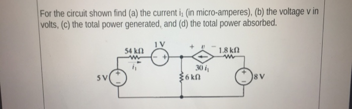 For the circuit shown find (a) the current i (in micro-amperes), (b) the voltage v in volts, (c) the total power generated, and (d) the total power absorbed. 54 kfl 1V 1.8 kN 30 i 36 kn 5V 8V