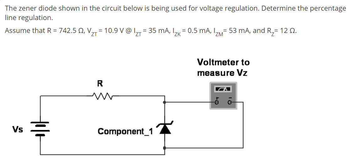 The zener diode shown in the circuit below is being used for voltage regulation. Determine the percentage line regulation. Assume that R = 742.5 N, V,,= 10.9 V @ I,,= 35 mA, I, = 0.5 mA, I= 53 mA, and R,= 12 2. ZT 'ZK 'ZM Voltmeter to measure Vz Vs Component_1