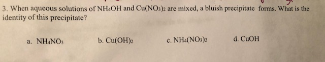 3. When aqueous solutions of NH&OH and Cu(NO3)2 are mixed, a bluish precipitate forrms. What is the identity of this precipitate? b. Cu(ОН)2 d. CuOH c. NH4(NOs)2 a. NH4NOs
