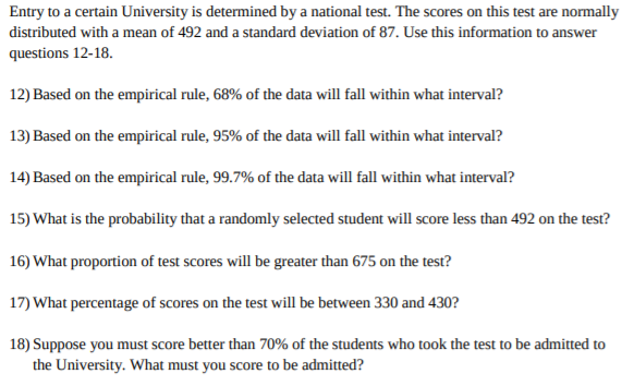 Entry to a certain University is determined by a national test. The scores on this test are normally distributed with a mean of 492 and a standard deviation of 87. Use this information to answer questions 12-18. 12) Based on the empirical rule, 68% of the data will fall within what interval? 13) Based on the empirical rule, 95% of the data will fall within what interval? 14) Based on the empirical rule, 99.7% of the data will fall within what interval? 15) What is the probability that a randomly selected student will score less than 492 on the test? 16) What proportion of test scores will be greater than 675 on the test? 17) What percentage of scores on the test will be between 330 and 430? 18) Suppose you must score better than 70% of the students who took the test to be admitted to the University. What must you score to be admitted?