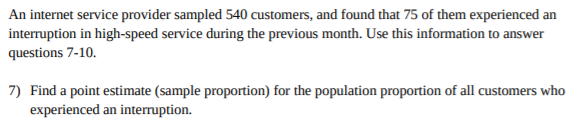 An internet service provider sampled 540 customers, and found that 75 of them experienced an interruption in high-speed service during the previous month. Use this information to answer questions 7-10. 7) Find a point estimate (sample proportion) for the population proportion of all customers who experienced an interuption.
