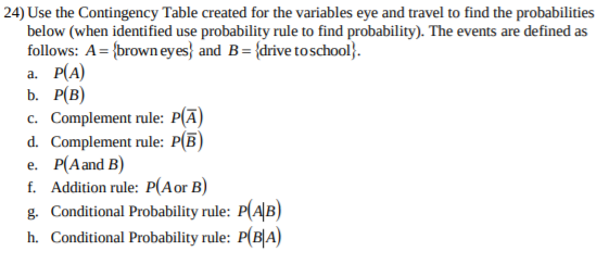 24) Use the Contingency Table created for the variables eye and travel to find the probabilities below (when identified use probability rule to find probability). The events are defined as follows: A={brown eyes} and B{drive to school} а. Р(А) b. Р(В) c. Complement rule: P(A d. Complement rule: P(B e. P(Aand B) f. Addition rule: P(Aor B) g. Conditional Probability rule: P(AB) h. Conditional Probability rule: P(B A)
