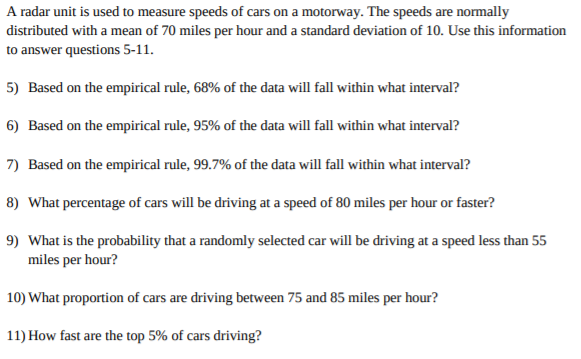 A radar unit is used to measure speeds of cars on a motorway. The speeds are normally distributed with a mean of 70 miles per hour and a standard deviation of 10. Use this information to answer questions 5-11. 5) Based on the empirical rule, 68% of the data will fall within what interval? 6) Based on the empirical rule, 95% of the data will fall within what interval? 7) Based on the empirical rule, 99.7% of the data will fall within what interval? 8) What percentage of cars will be driving at a speed of 80 miles per hour or faster? 9) What is the probability that a randomly selected car will be driving at a speed less than 55 miles per hour? 10) What proportion of cars are driving between 75 and 85 miles per hour? 11) How fast are the top 5% of cars driving?