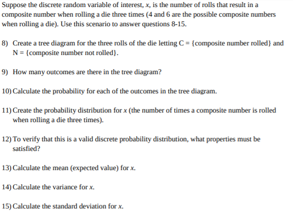 Suppose the discrete random variable of interest, x, is the number of rolls that result in a composite number when rolling a die three times (4 and 6 are the possible composite numbers when rolling a die). Use this scenario to answer questions 8-15. 8) Create a tree diagram for the three rolls of the die letting C= {composite number rolled} and N = {composite number not rolled). 9) How many outcomes are there in the tree diagram? 10) Calculate the probability for each of the outcomes in the tree diagram. 11) Create the probability distribution for x (the number of times a composite number is rolled when rolling a die three times). 12) To verify that this is a valid discrete probability distribution, what properties must be satisfied? 13) Calculate the mean (expected value) for x. 14) Calculate the variance for x. 15) Calculate the standard deviation forx
