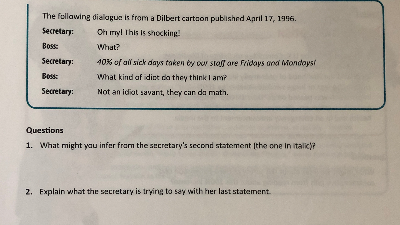 The following dialogue is from a Dilbert cartoon published April 17, 1996. Secretary: Oh my! This is shocking! Boss: What? Secretary: 40% of all sick days taken by our staff are Fridays and Mondays! Boss: What kind of idiot do they think I am? Secretary: Not an idiot savant, they can do math. Questions 1. What might you infer from the secretary's second statement (the one in italic)? Explain what the secretary is trying to say with her last statement. 2.