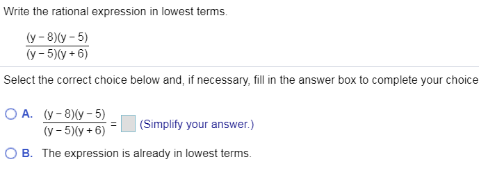 Write the rational expression in lowest terms. (у - 8)(у - 5) (у - 5)(у + 6) Select the correct choice below and, if necessary, fill in the answer box to complete your choice А. (у - 8)(у - 5) (Simplify your answer.) (у - 5)(у + 6) B The expression is already in lowest terms