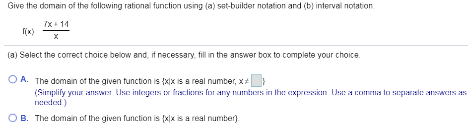 Give the domain of the following rational function using (a) set-builder notation and (b) interval notation 7x14 f(x) X (a) Select the correct choice below and, if necessary, fill in the answer box to complete your choice. O A. The domain of the given function is {x]x is a real number, x } (Simplify your answer. Use integers or fractions for any numbers in the expression. Use a comma to separate answers as needed.) B. The domain of the given function is {xlx is a real number