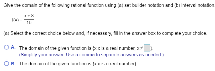 Give the domain of the following rational function using (a) set-builder notation and (b) interval notation. x+8 f(x) 16 (a) Select the correct choice below and, if necessary, fill in the answer box to complete your choice O A. The domain of the given function is {x]x is a real number, x # (Simplify your answer. Use a comma to separate answers as needed.) B The domain of the given function is {xlx is a real number