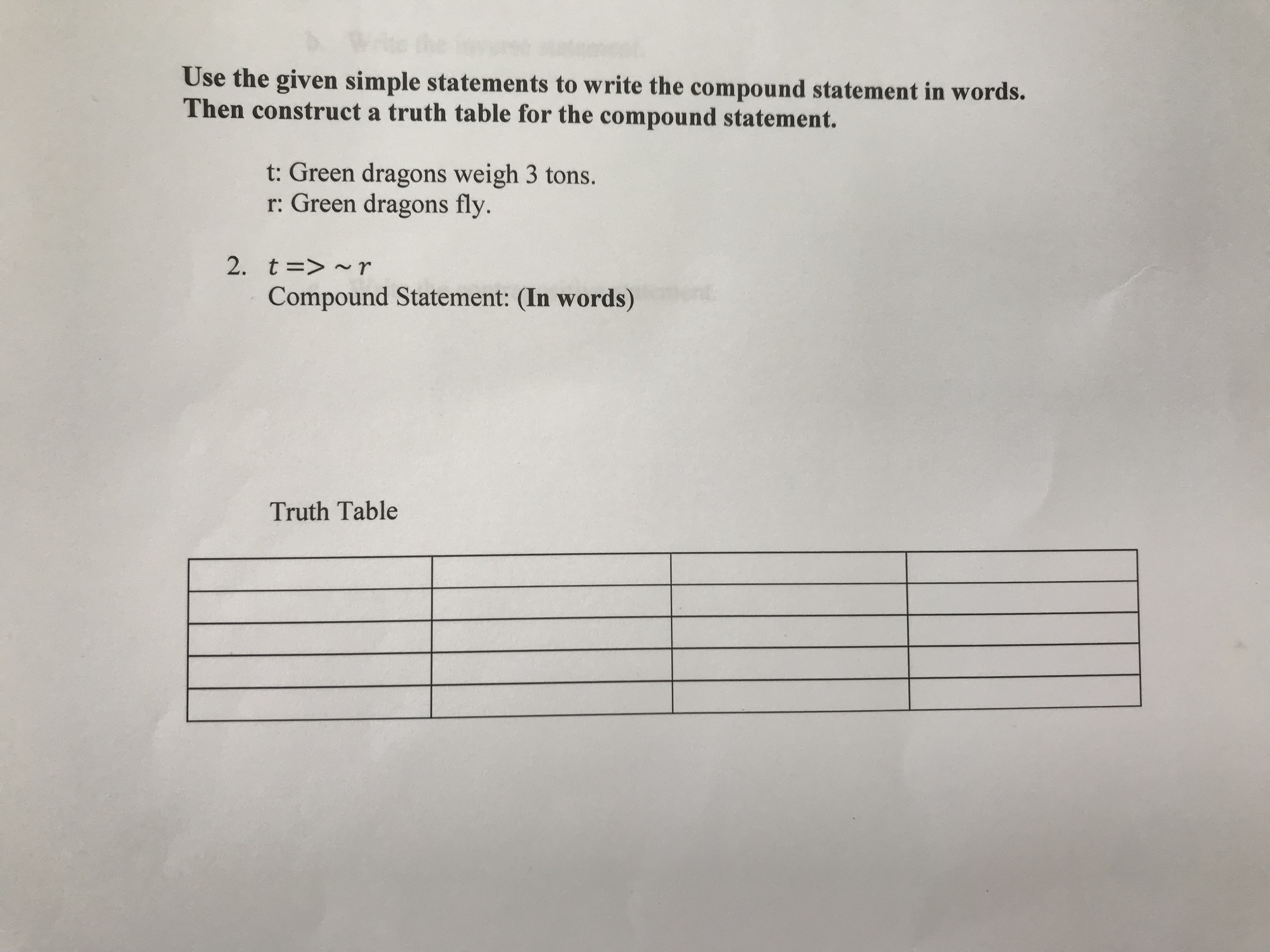 Use the given simple statements to write the compound statement in words. Then construct a truth table for the compound statement. t: Green dragons weigh 3 tons. r: Green dragons fly. 2. t =>~r Compound Statement: (In words) Truth Table