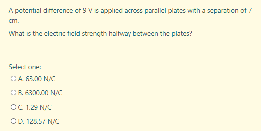 A potential difference of 9 V is applied across parallel plates with a separation of 7 cm. What is the electric field strength halfway between the plates?