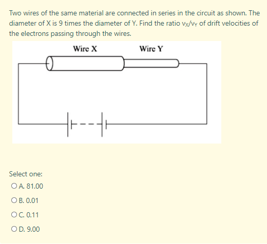 Two wires of the same material are connected in series in the circuit as shown. The diameter of X is 9 times the diameter of Y. Find the ratio vx/Vy of drift velocities of the electrons passing through the wires. Wire X Wire Y