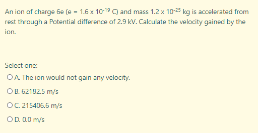 An ion of charge 6e (e = 1.6 x 10-19 C) and mass 1.2 x 10-25 kg is accelerated from rest through a Potential difference of 2.9 kV. Calculate the velocity gained by the ion.