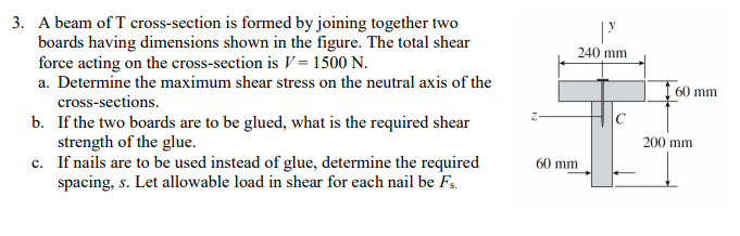 3. A beam of T cross-section is formed by joining together two boards having dimensions shown in the figure. The total shear force acting on the cross-section is V = 1500 N. a. Determine the maximum shear stress on the neutral axis of the cross-sections. b. If the two boards are to be glued, what is the required shear strength of the glue. c. If nails are to be used instead of glue, determine the required spacing, s. Let allowable load in shear for each nail be Fs. 240 mm 60 mm 200 mm 60 mm