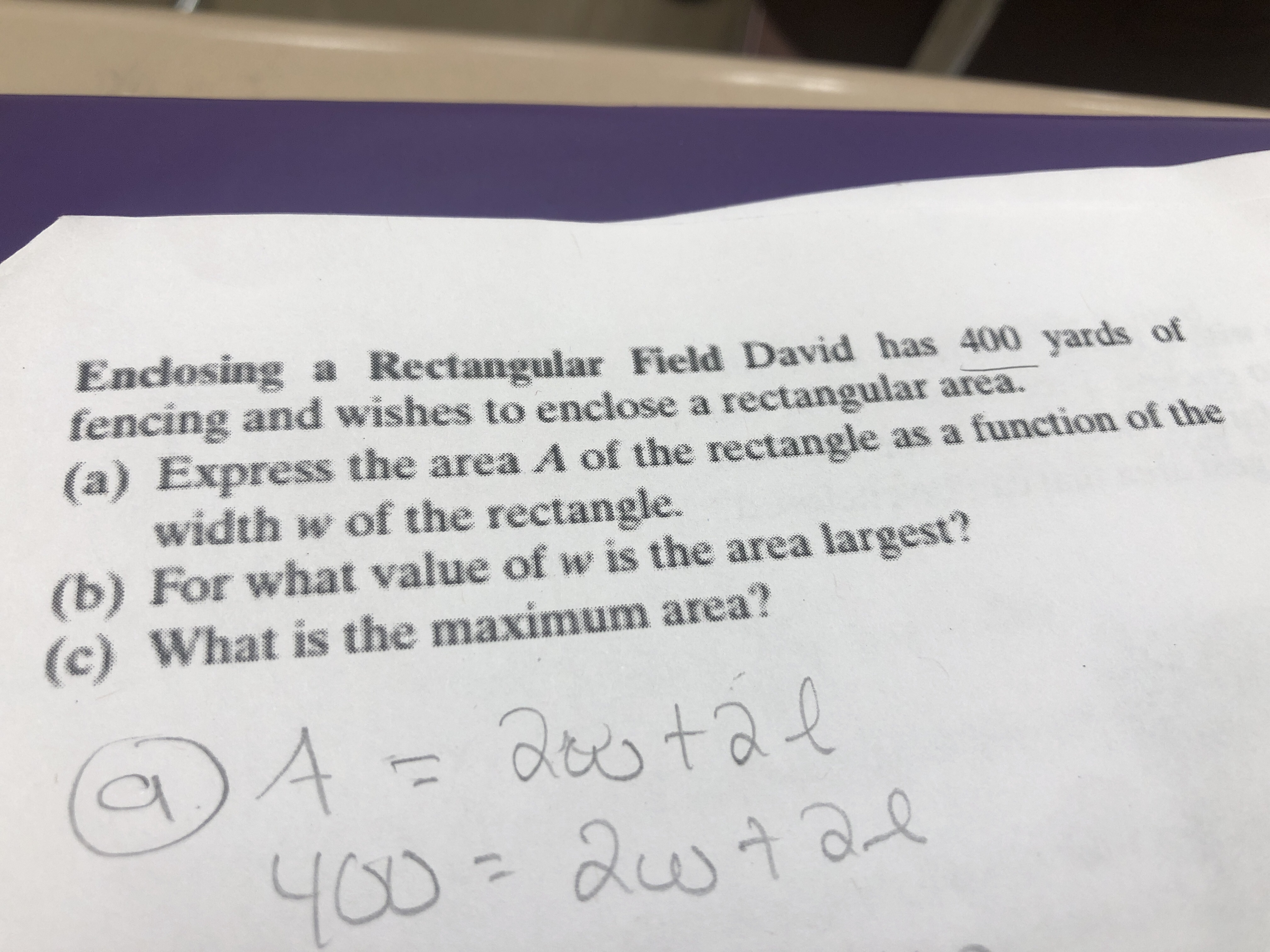 Enclosing a Rectangular Field David has 400 yards of fencing and wishes to enclose a rectangular area. (a) Express the area A of the rectangle as a function of the width w of the rectangle. (b) For what value of w is the area largest? (c) What is the maximum area? A aestal YOD-austa 400