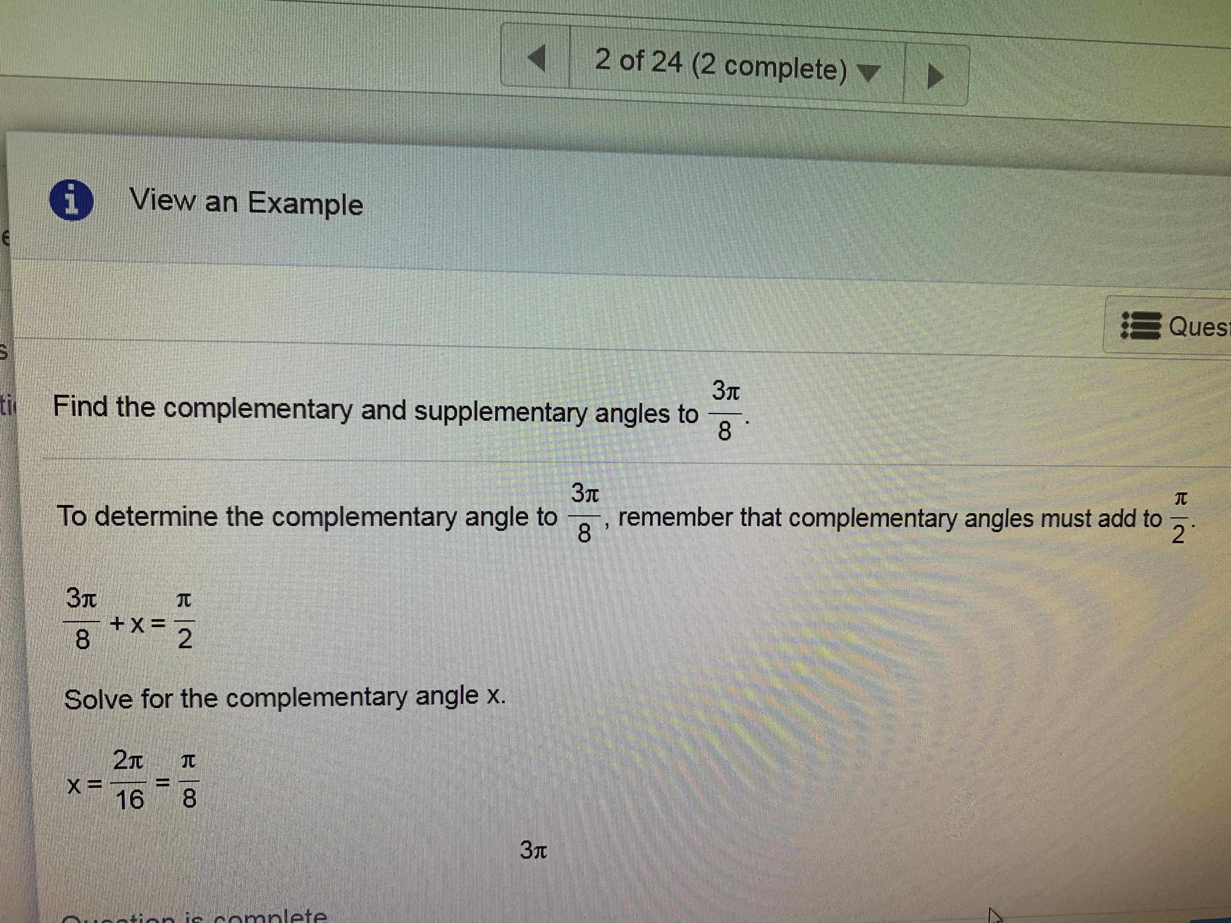 2 of 24 (2 complete) iView an Example Ques 3T tiFind the complementary and supplementary angles to 8 3T To determine the complementary angle to remember that complementary angles must add to 8 ** 2T 3T + X= 8-2 Solve for the complementary angle x. 2T JI 37t aommplete