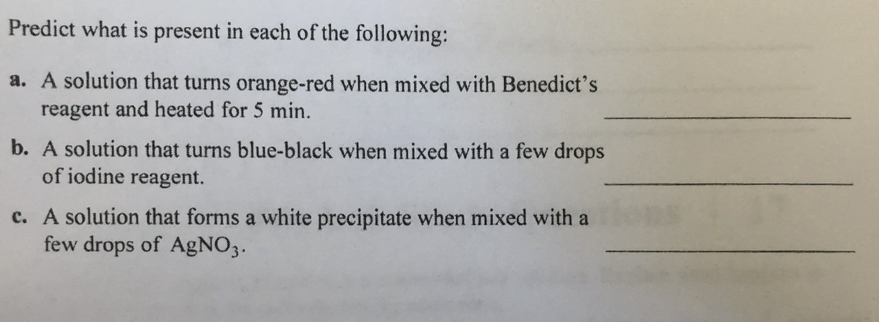 Predict what is present in each of the following: a. A solution that turns orange-red when mixed with Benedict's reagent and heated for 5 min. b. A solution that turns blue-black when mixed with a few drops of iodine reagent. c. A solution that forms a white precipitate when mixed with a few drops of AgNO3.