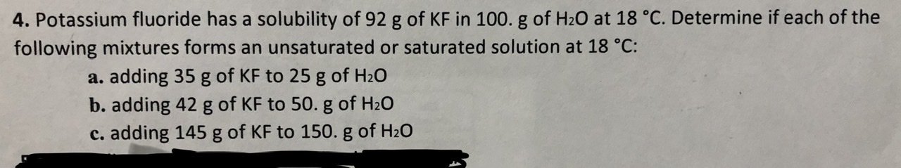 4. Potassium fluoride has a solubility of 92 g of KF in 100. g of H20 at 18 °C. Determine if each of the following mixtures forms an unsaturated or saturated solution at 18 °C: a. adding 35 g of KF to 25 g of H20 b. adding 42 g of KF to 50. g of H20 c. adding 145 g of KF to 150. g of H20