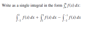 Write as a single integral in the form f(x) dx: L f) dx + [* f(x) dx -[ ) dx