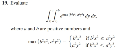 19. Evaluate ra emax (b²x², a°y') dy dx, Jo where a and b are positive numbers and max (b²x², a²y²) = Bx if bx? 2 ay? la'y? if b'x? < a'y².