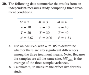 20. The following data summarize the results from an independent-measures study comparing three treat- ment conditions. M = 2 M = 3 M = 4 n = 10 n = 10 n = 10 T = 30 T = 20 T = 40 s2 = 2.67 s2 = 1.33 s? = 2.00 a. Use an ANOVA with a = .05 to determine whether there are any significant differences among the three treatment means. Note: Because the samples are all the same size, MS average of the three sample variances. b. Calculate n? to measure the effect size for this study. is the within